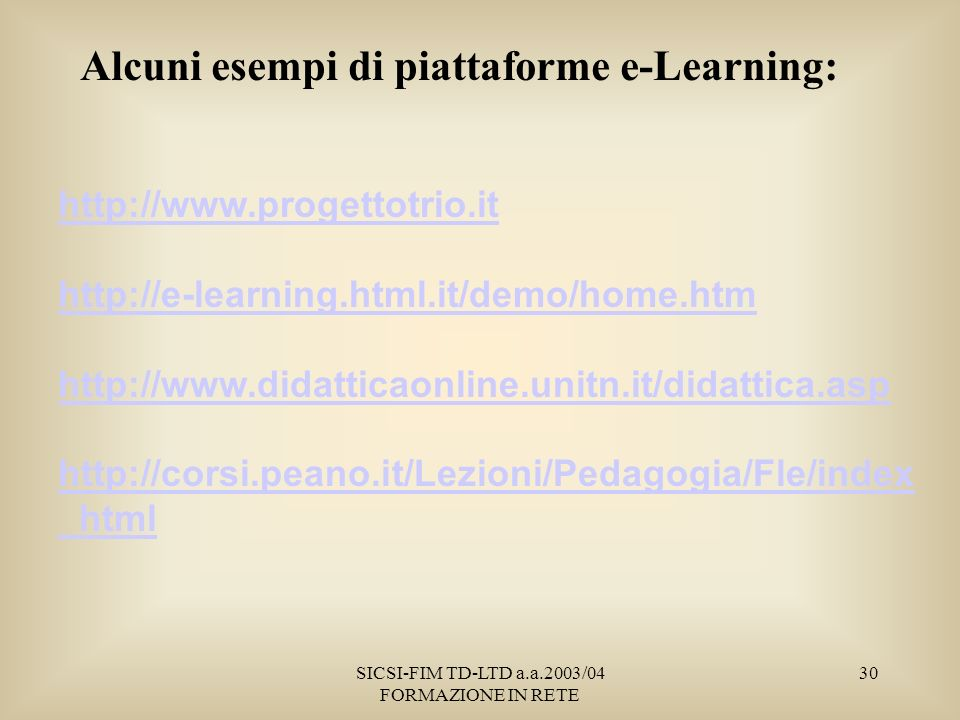SICSI-FIM TD-LTD a.a.2003/04 FORMAZIONE IN RETE 30 Alcuni esempi di piattaforme e-Learning: http://www.progettotrio.it http://e-learning.html.it/demo/home.htm http://www.didatticaonline.unitn.it/didattica.asp http://corsi.peano.it/Lezioni/Pedagogia/Fle/index _html