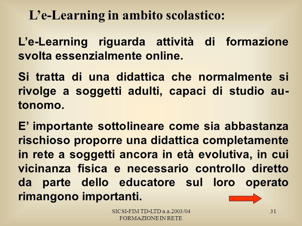 SICSI-FIM TD-LTD a.a.2003/04 FORMAZIONE IN RETE 31 Le-Learning in ambito scolastico: Le-Learning riguarda attività di formazione svolta essenzialmente online.