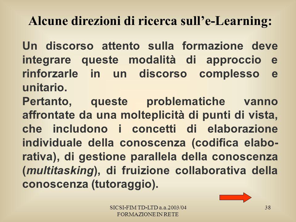 SICSI-FIM TD-LTD a.a.2003/04 FORMAZIONE IN RETE 38 Alcune direzioni di ricerca sulle-Learning: Un discorso attento sulla formazione deve integrare queste modalità di approccio e rinforzarle in un discorso complesso e unitario.