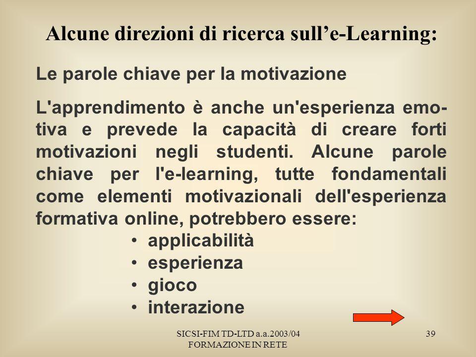 SICSI-FIM TD-LTD a.a.2003/04 FORMAZIONE IN RETE 39 Alcune direzioni di ricerca sulle-Learning: Le parole chiave per la motivazione L apprendimento è anche un esperienza emo- tiva e prevede la capacità di creare forti motivazioni negli studenti.