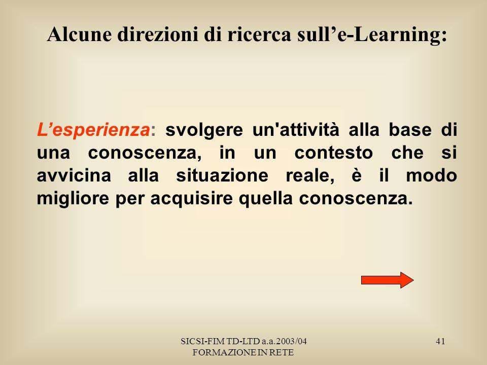 SICSI-FIM TD-LTD a.a.2003/04 FORMAZIONE IN RETE 41 Alcune direzioni di ricerca sulle-Learning: Lesperienza: svolgere un attività alla base di una conoscenza, in un contesto che si avvicina alla situazione reale, è il modo migliore per acquisire quella conoscenza.