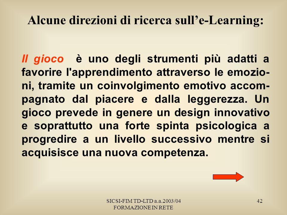 SICSI-FIM TD-LTD a.a.2003/04 FORMAZIONE IN RETE 42 Alcune direzioni di ricerca sulle-Learning: Il gioco è uno degli strumenti più adatti a favorire l apprendimento attraverso le emozio- ni, tramite un coinvolgimento emotivo accom- pagnato dal piacere e dalla leggerezza.