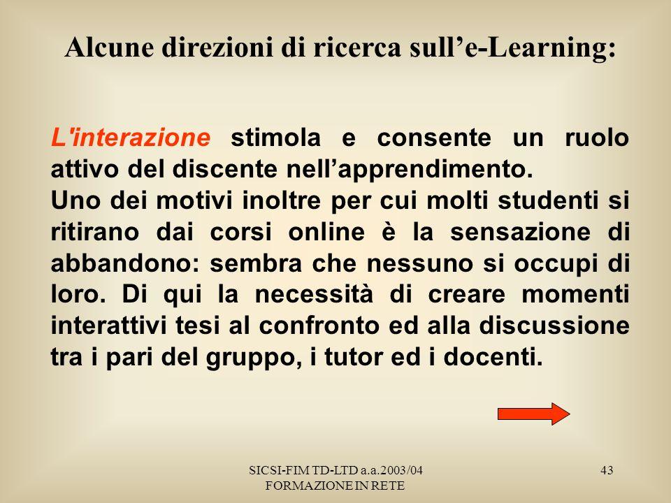 SICSI-FIM TD-LTD a.a.2003/04 FORMAZIONE IN RETE 43 Alcune direzioni di ricerca sulle-Learning: L interazione stimola e consente un ruolo attivo del discente nellapprendimento.