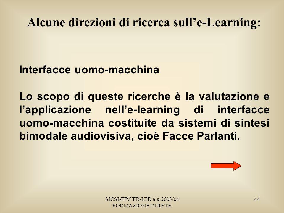 SICSI-FIM TD-LTD a.a.2003/04 FORMAZIONE IN RETE 44 Interfacce uomo-macchina Lo scopo di queste ricerche è la valutazione e lapplicazione nelle-learning di interfacce uomo-macchina costituite da sistemi di sintesi bimodale audiovisiva, cioè Facce Parlanti.