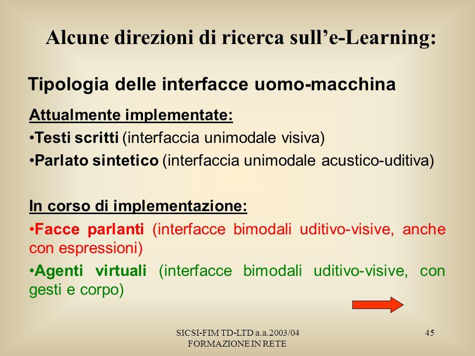 SICSI-FIM TD-LTD a.a.2003/04 FORMAZIONE IN RETE 45 Tipologia delle interfacce uomo-macchina Attualmente implementate: Testi scritti (interfaccia unimodale visiva) Parlato sintetico (interfaccia unimodale acustico-uditiva) In corso di implementazione: Facce parlanti (interfacce bimodali uditivo-visive, anche con espressioni) Agenti virtuali (interfacce bimodali uditivo-visive, con gesti e corpo) Alcune direzioni di ricerca sulle-Learning: