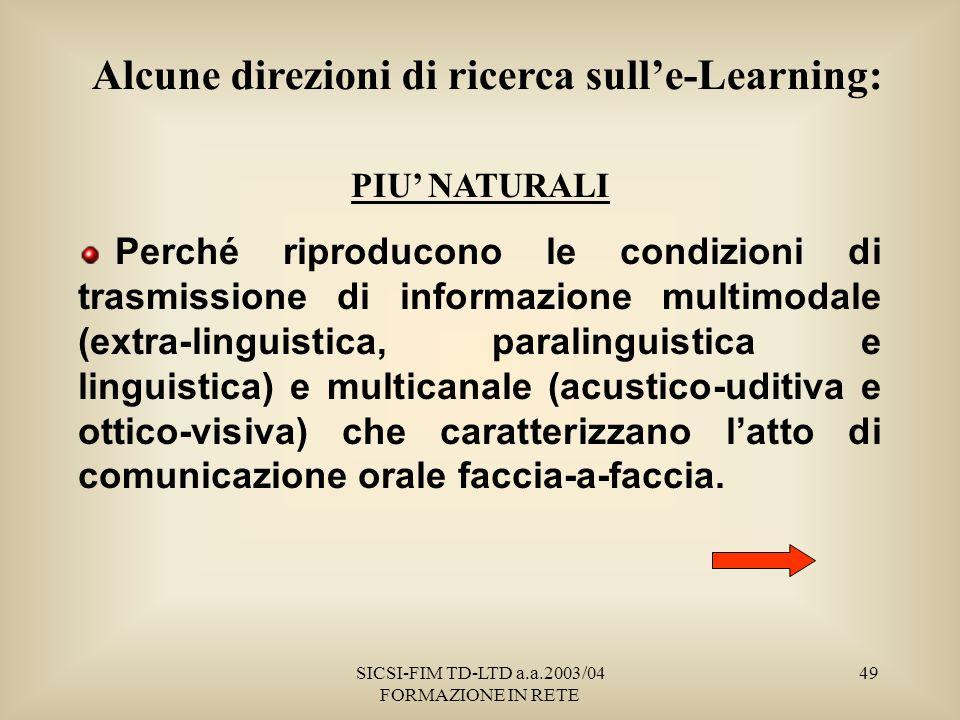 SICSI-FIM TD-LTD a.a.2003/04 FORMAZIONE IN RETE 49 PIU NATURALI Perché riproducono le condizioni di trasmissione di informazione multimodale (extra-linguistica, paralinguistica e linguistica) e multicanale (acustico-uditiva e ottico-visiva) che caratterizzano latto di comunicazione orale faccia-a-faccia.