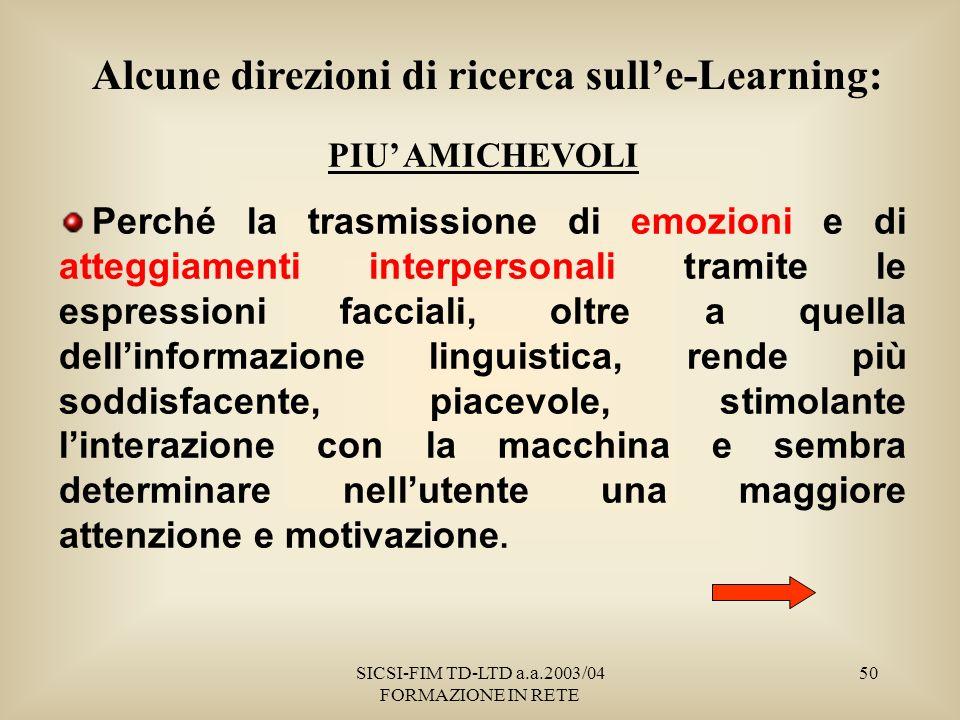 SICSI-FIM TD-LTD a.a.2003/04 FORMAZIONE IN RETE 50 PIU AMICHEVOLI Perché la trasmissione di emozioni e di atteggiamenti interpersonali tramite le espressioni facciali, oltre a quella dellinformazione linguistica, rende più soddisfacente, piacevole, stimolante linterazione con la macchina e sembra determinare nellutente una maggiore attenzione e motivazione.