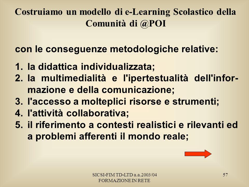 SICSI-FIM TD-LTD a.a.2003/04 FORMAZIONE IN RETE 57 Costruiamo un modello di e-Learning Scolastico della Comunità di @POI con le conseguenze metodologiche relative: 1.la didattica individualizzata; 2.la multimedialità e l ipertestualità dell infor- mazione e della comunicazione; 3.l accesso a molteplici risorse e strumenti; 4.l attività collaborativa; 5.il riferimento a contesti realistici e rilevanti ed a problemi afferenti il mondo reale;