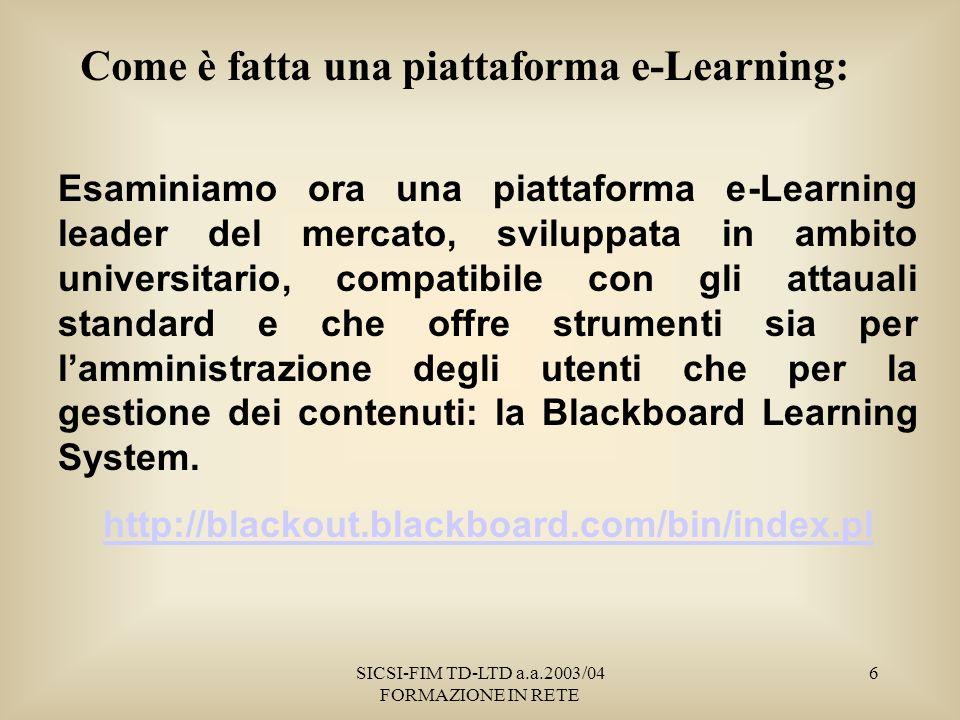 SICSI-FIM TD-LTD a.a.2003/04 FORMAZIONE IN RETE 6 Come è fatta una piattaforma e-Learning: Esaminiamo ora una piattaforma e-Learning leader del mercato, sviluppata in ambito universitario, compatibile con gli attauali standard e che offre strumenti sia per lamministrazione degli utenti che per la gestione dei contenuti: la Blackboard Learning System.
