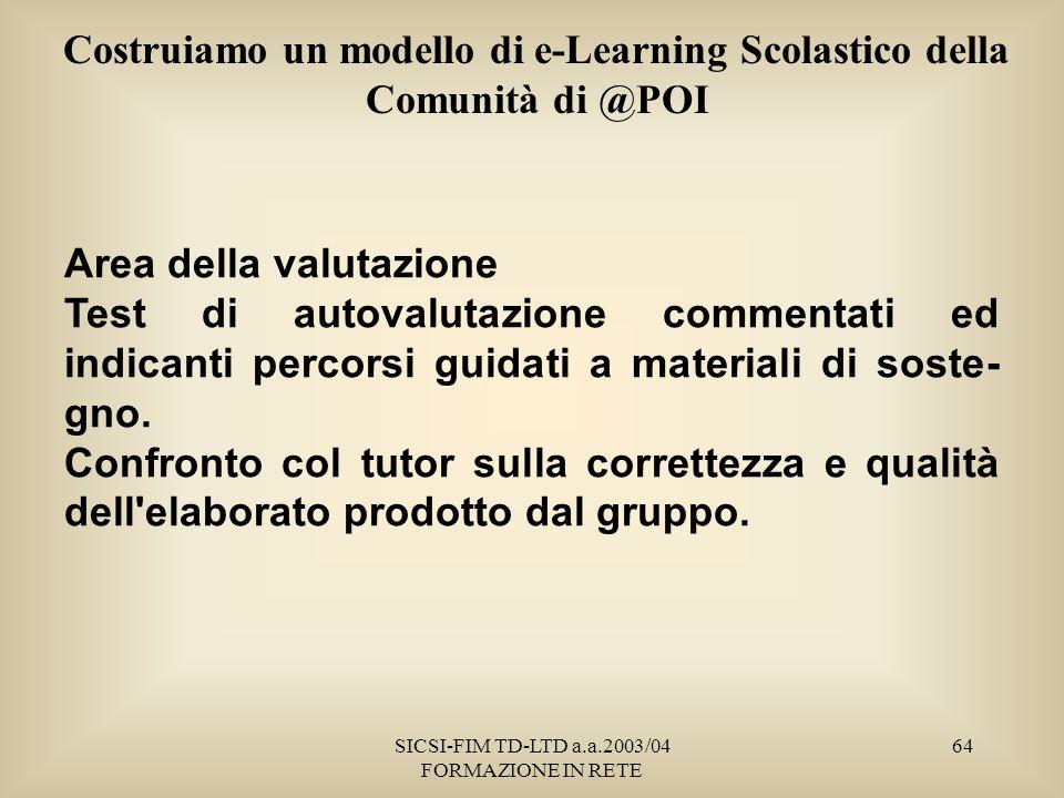 SICSI-FIM TD-LTD a.a.2003/04 FORMAZIONE IN RETE 64 Costruiamo un modello di e-Learning Scolastico della Comunità di @POI Area della valutazione Test di autovalutazione commentati ed indicanti percorsi guidati a materiali di soste- gno.