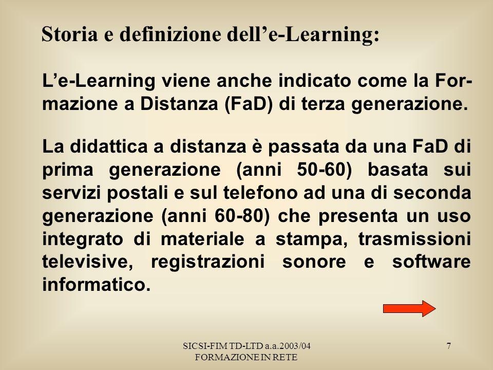 SICSI-FIM TD-LTD a.a.2003/04 FORMAZIONE IN RETE 7 Storia e definizione delle-Learning: Le-Learning viene anche indicato come la For- mazione a Distanza (FaD) di terza generazione.