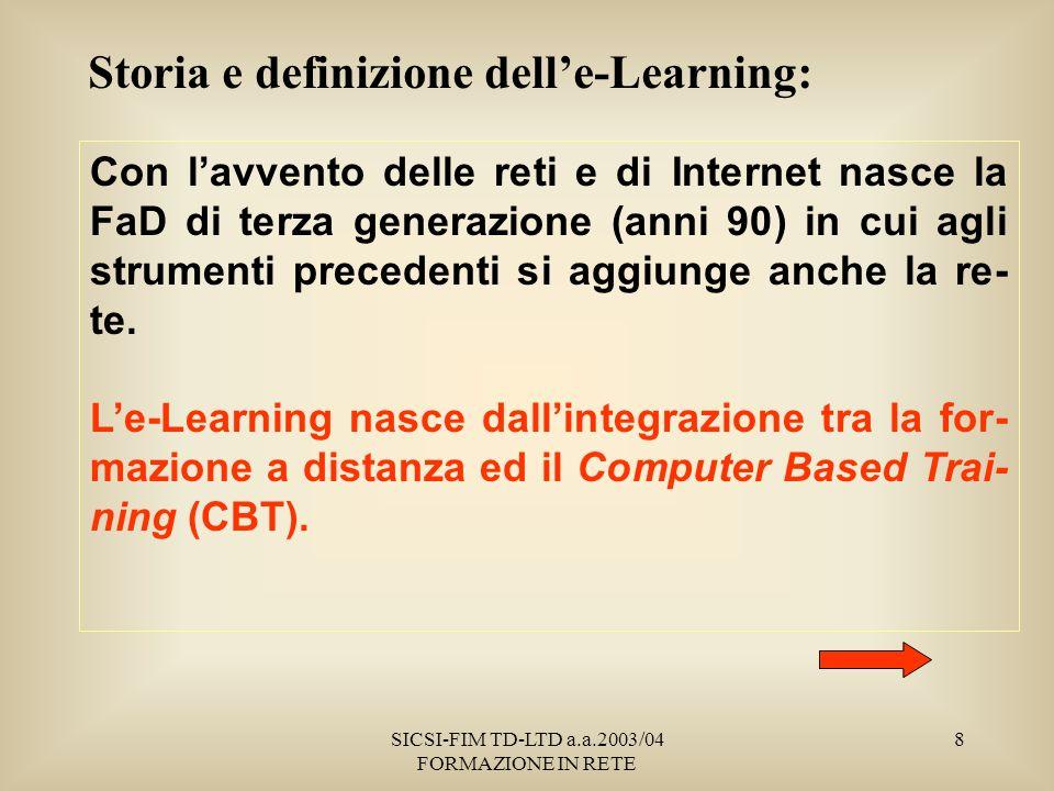 SICSI-FIM TD-LTD a.a.2003/04 FORMAZIONE IN RETE 8 Storia e definizione delle-Learning: Con lavvento delle reti e di Internet nasce la FaD di terza generazione (anni 90) in cui agli strumenti precedenti si aggiunge anche la re- te.