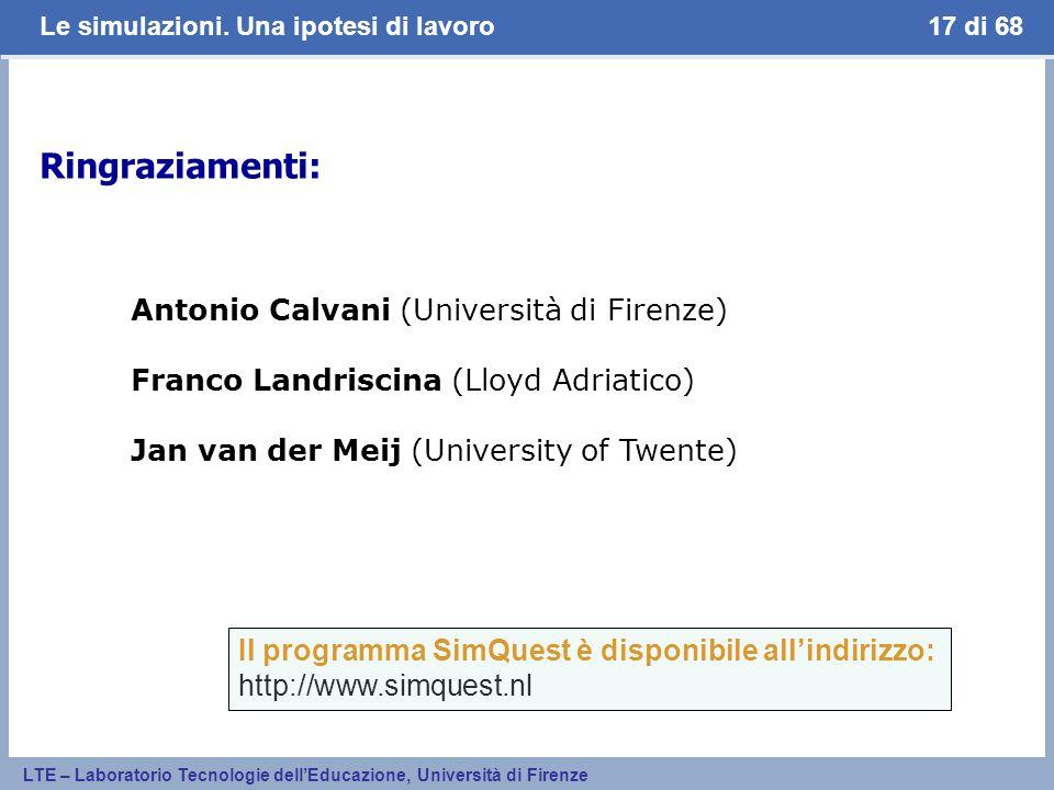Le simulazioni. Una ipotesi di lavoro LTE – Laboratorio Tecnologie dellEducazione, Università di Firenze 17 di 68 Ringraziamenti: Antonio Calvani (Uni