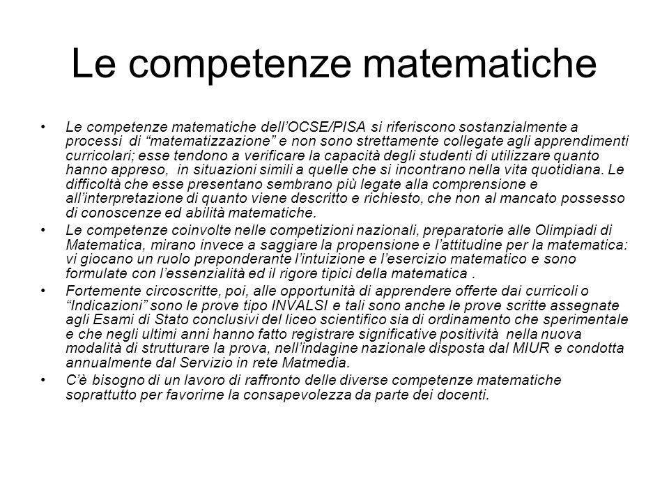 Le competenze matematiche Le competenze matematiche dellOCSE/PISA si riferiscono sostanzialmente a processi di matematizzazione e non sono strettamente collegate agli apprendimenti curricolari; esse tendono a verificare la capacità degli studenti di utilizzare quanto hanno appreso, in situazioni simili a quelle che si incontrano nella vita quotidiana.