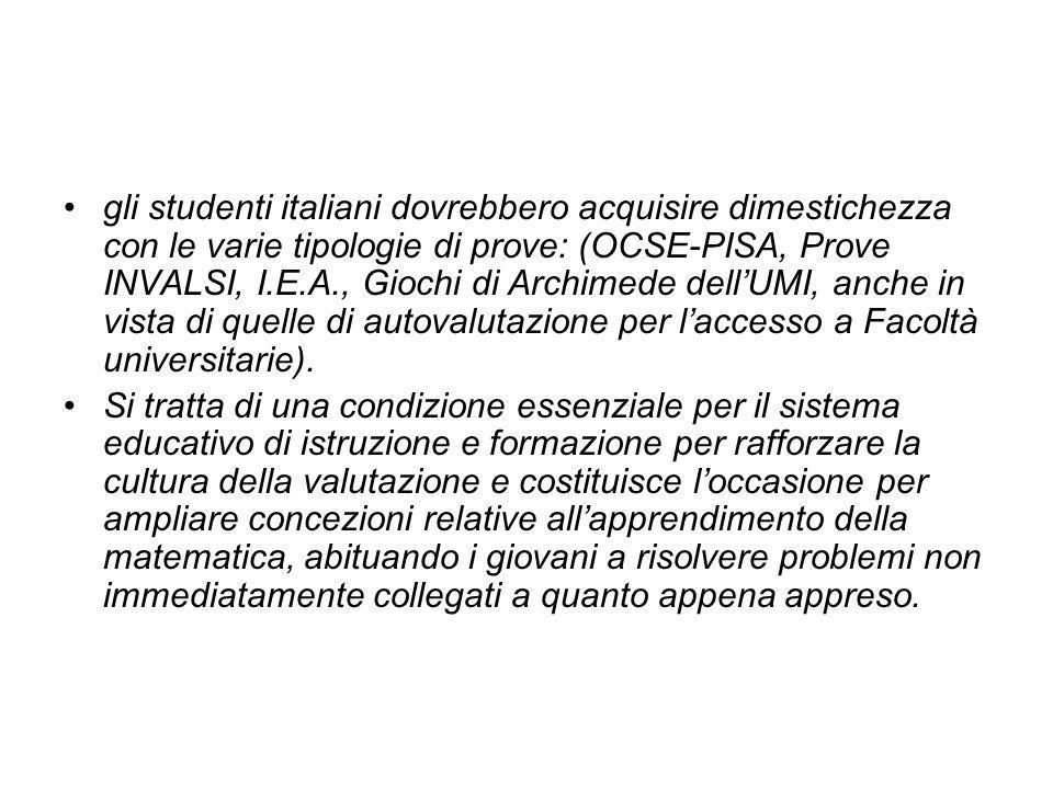gli studenti italiani dovrebbero acquisire dimestichezza con le varie tipologie di prove: (OCSE-PISA, Prove INVALSI, I.E.A., Giochi di Archimede dellUMI, anche in vista di quelle di autovalutazione per laccesso a Facoltà universitarie).