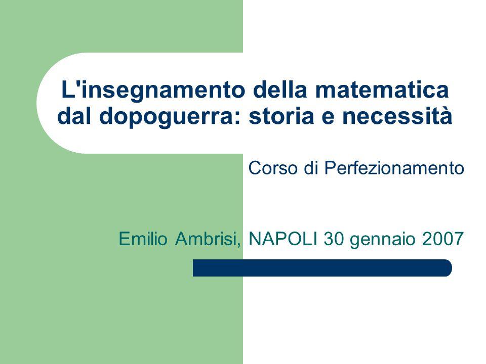 L'insegnamento della matematica dal dopoguerra: storia e necessità Emilio Ambrisi, NAPOLI 30 gennaio 2007 Corso di Perfezionamento