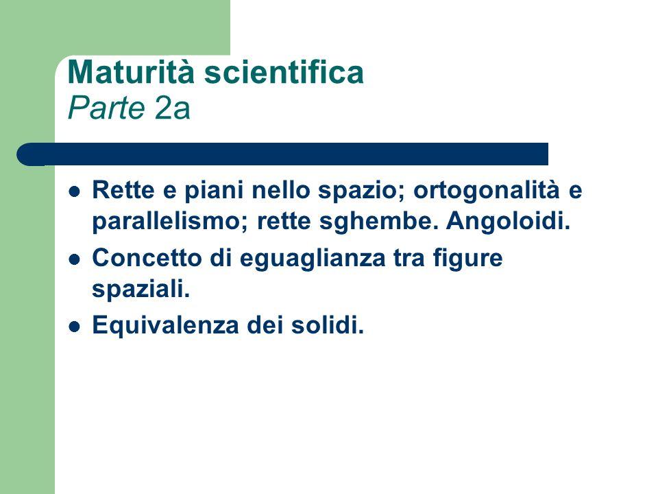 Maturità scientifica Parte 2a Rette e piani nello spazio; ortogonalità e parallelismo; rette sghembe. Angoloidi. Concetto di eguaglianza tra figure sp