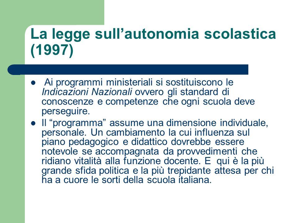 La legge sullautonomia scolastica (1997) Ai programmi ministeriali si sostituiscono le Indicazioni Nazionali ovvero gli standard di conoscenze e competenze che ogni scuola deve perseguire.
