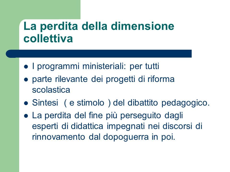 La perdita della dimensione collettiva I programmi ministeriali: per tutti parte rilevante dei progetti di riforma scolastica Sintesi ( e stimolo ) del dibattito pedagogico.