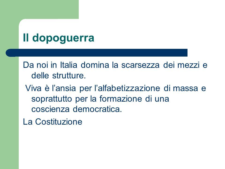 Il dopoguerra Da noi in Italia domina la scarsezza dei mezzi e delle strutture. Viva è lansia per lalfabetizzazione di massa e soprattutto per la form