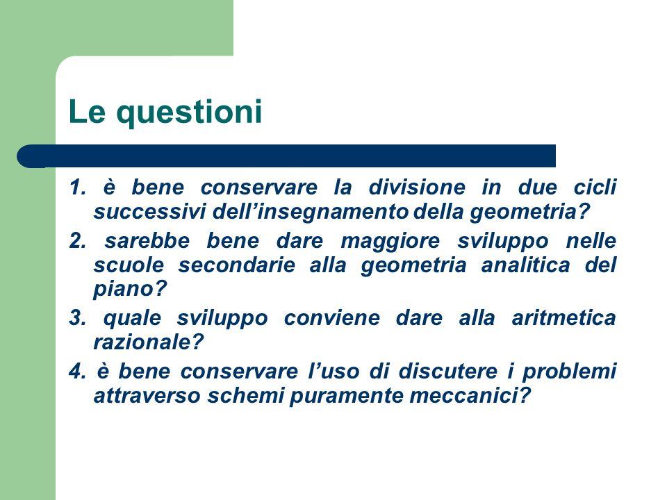 Le questioni 1. è bene conservare la divisione in due cicli successivi dellinsegnamento della geometria? 2. sarebbe bene dare maggiore sviluppo nelle