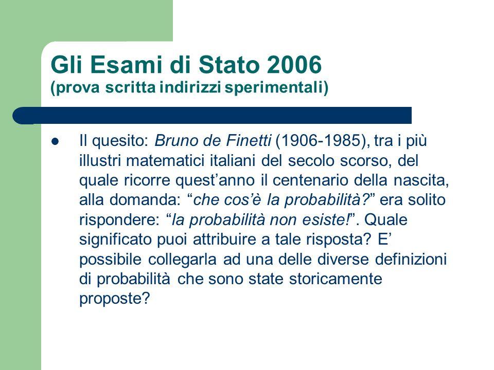 Gli Esami di Stato 2006 (prova scritta indirizzi sperimentali) Il quesito: Bruno de Finetti (1906-1985), tra i più illustri matematici italiani del secolo scorso, del quale ricorre questanno il centenario della nascita, alla domanda: che cosè la probabilità.