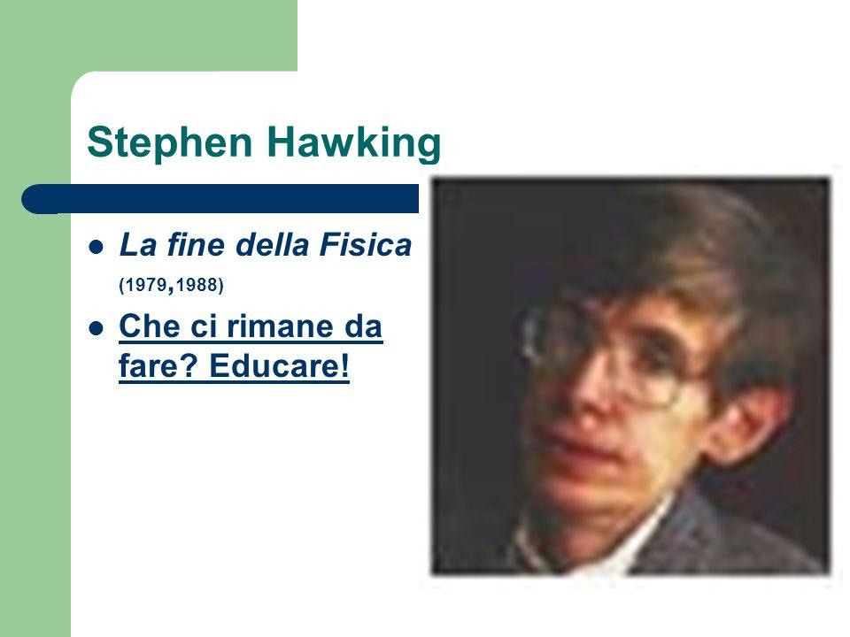 Stephen Hawking La fine della Fisica (1979, 1988) Che ci rimane da fare? Educare! Che ci rimane da fare? Educare!