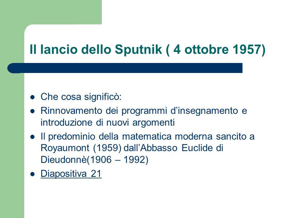 Il lancio dello Sputnik ( 4 ottobre 1957) Che cosa significò: Rinnovamento dei programmi dinsegnamento e introduzione di nuovi argomenti Il predominio della matematica moderna sancito a Royaumont (1959) dallAbbasso Euclide di Dieudonnè(1906 – 1992) Diapositiva 21