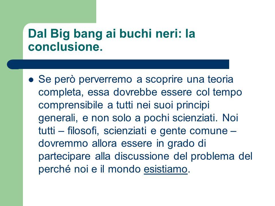 Dal Big bang ai buchi neri: la conclusione. Se però perverremo a scoprire una teoria completa, essa dovrebbe essere col tempo comprensibile a tutti ne