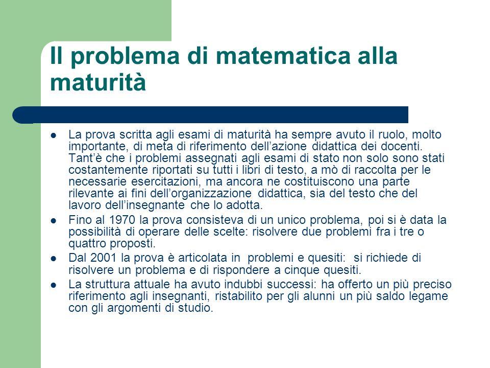 Il problema di matematica alla maturità La prova scritta agli esami di maturità ha sempre avuto il ruolo, molto importante, di meta di riferimento del