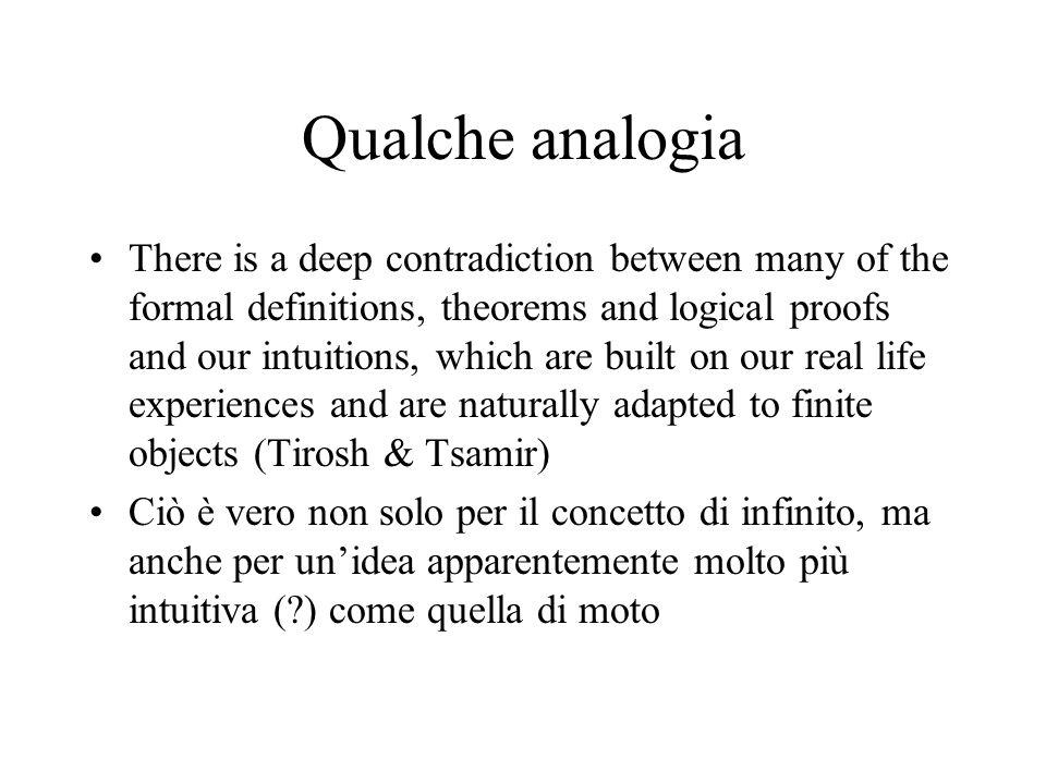 Qualche analogia There is a deep contradiction between many of the formal definitions, theorems and logical proofs and our intuitions, which are built on our real life experiences and are naturally adapted to finite objects (Tirosh & Tsamir) Ciò è vero non solo per il concetto di infinito, ma anche per unidea apparentemente molto più intuitiva (?) come quella di moto