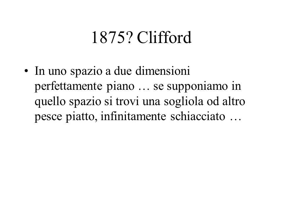 1875? Clifford In uno spazio a due dimensioni perfettamente piano … se supponiamo in quello spazio si trovi una sogliola od altro pesce piatto, infini