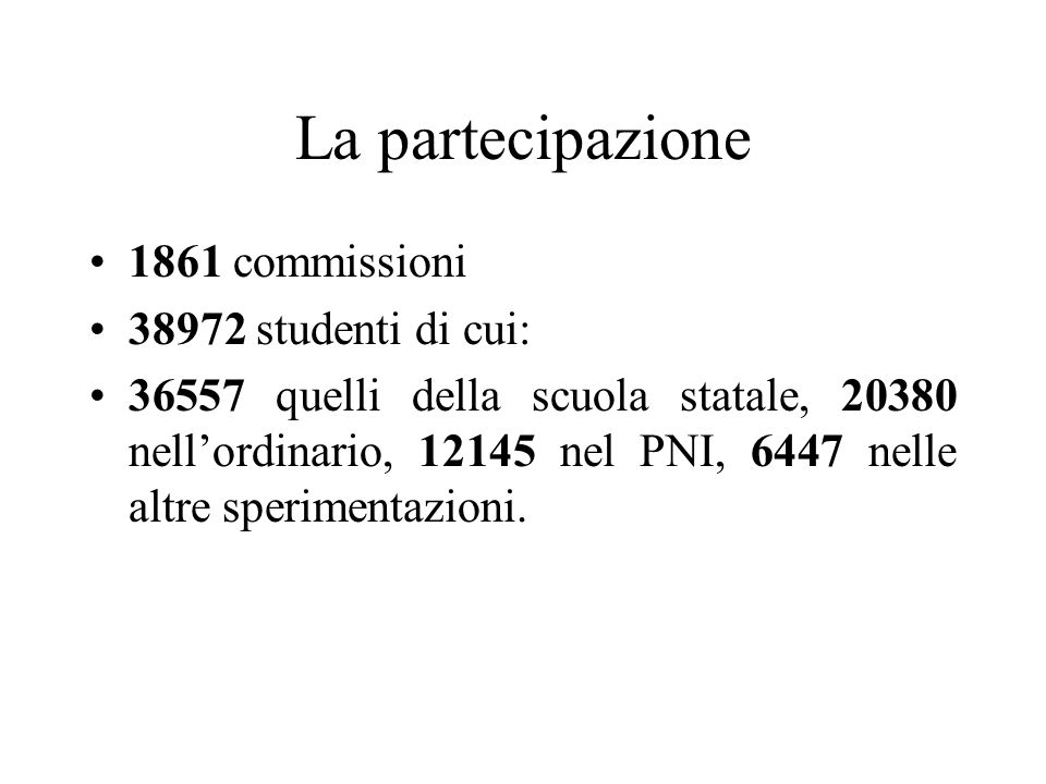 La partecipazione 1861 commissioni 38972 studenti di cui: 36557 quelli della scuola statale, 20380 nellordinario, 12145 nel PNI, 6447 nelle altre sperimentazioni.