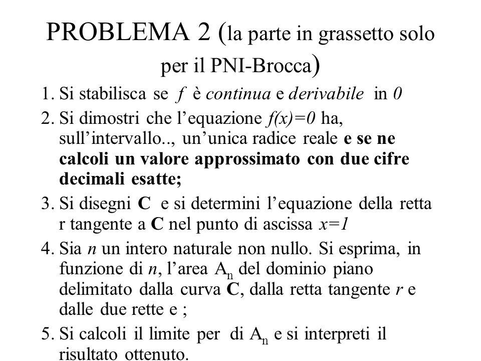 PROBLEMA 2 ( la parte in grassetto solo per il PNI-Brocca ) 1.Si stabilisca se f è continua e derivabile in 0 2.Si dimostri che lequazione f(x)=0 ha, sullintervallo.., ununica radice reale e se ne calcoli un valore approssimato con due cifre decimali esatte; 3.Si disegni C e si determini lequazione della retta r tangente a C nel punto di ascissa x=1 4.Sia n un intero naturale non nullo.