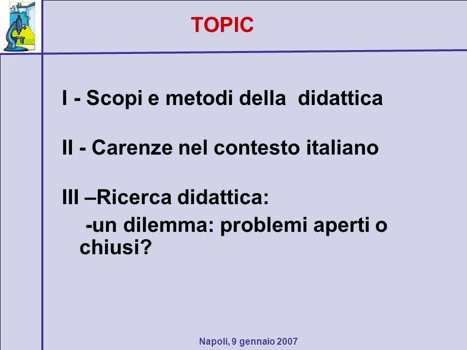 Napoli, 9 gennaio 2007 I - Scopi e metodi della didattica II - Carenze nel contesto italiano III –Ricerca didattica: -un dilemma: problemi aperti o chiusi.