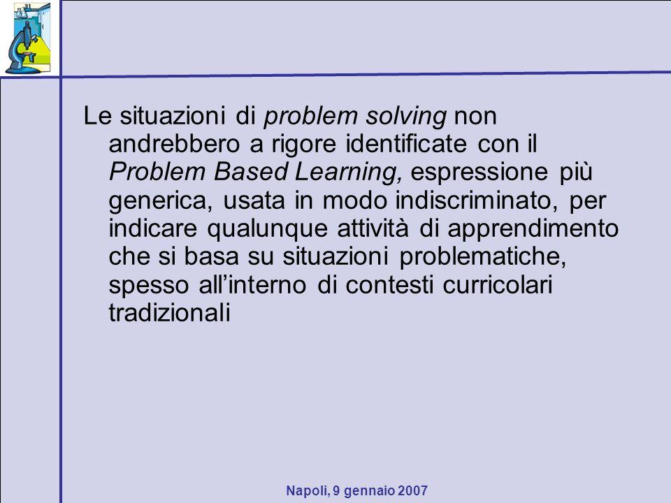 Napoli, 9 gennaio 2007 Le situazioni di problem solving non andrebbero a rigore identificate con il Problem Based Learning, espressione più generica,