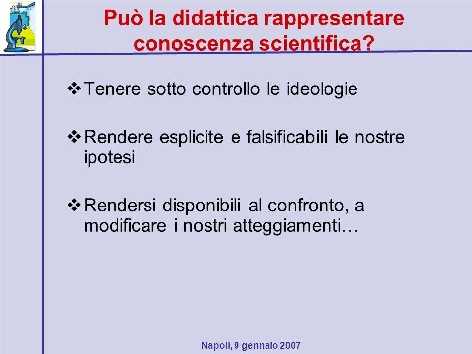 Napoli, 9 gennaio 2007 Può la didattica rappresentare conoscenza scientifica? Tenere sotto controllo le ideologie Rendere esplicite e falsificabili le