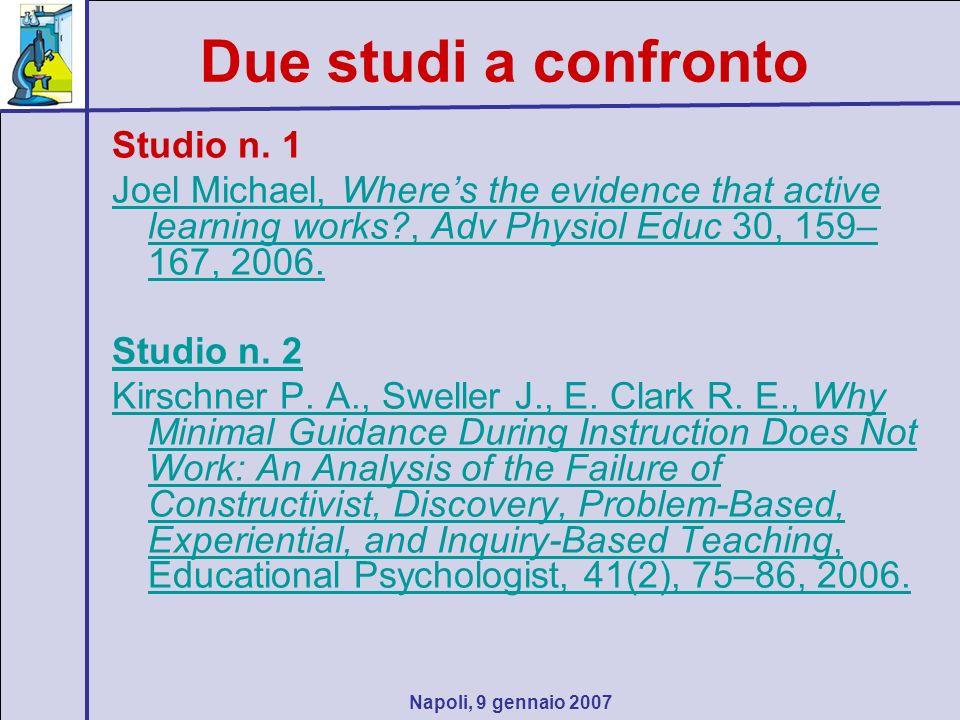 Napoli, 9 gennaio 2007 Due studi a confronto Studio n. 1 Joel Michael, Wheres the evidence that active learning works?, Adv Physiol Educ 30, 159– 167,