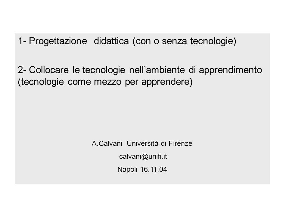 1- Progettazione didattica (con o senza tecnologie) 2- Collocare le tecnologie nellambiente di apprendimento (tecnologie come mezzo per apprendere) A.Calvani Università di Firenze calvani@unifi.it Napoli 16.11.04