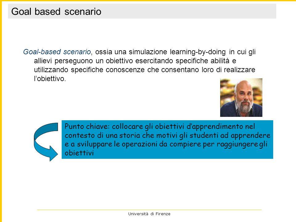 Università di Firenze Goal-based scenario, ossia una simulazione learning-by-doing in cui gli allievi perseguono un obiettivo esercitando specifiche a