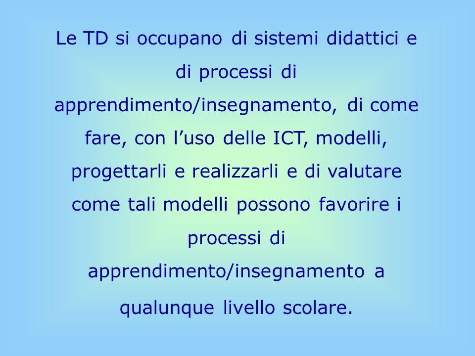 Tecnologie Didattiche non Tecnologie per la didattica non sono lapplicazione di strumenti informatici (ICT) in qualche situazione didattica non sono luso del calcolatore con visione tecnocentrica Teorie pedagogiche + Tecnologie per la didattica Tecnologie Didattiche