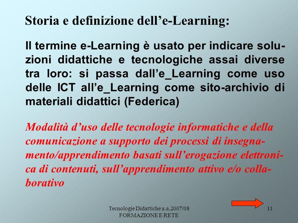 Tecnologie Didattiche a.a.2007/08 FORMAZIONE E RETE 11 Storia e definizione delle-Learning: Il termine e-Learning è usato per indicare solu- zioni did