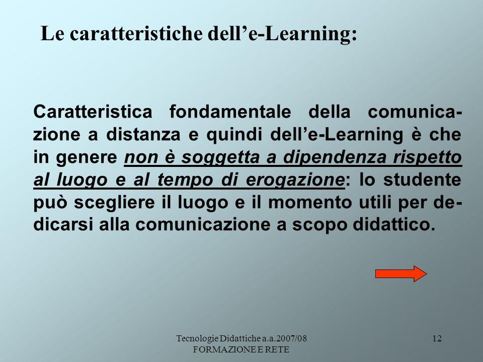 Tecnologie Didattiche a.a.2007/08 FORMAZIONE E RETE 12 Le caratteristiche delle-Learning: Caratteristica fondamentale della comunica- zione a distanza