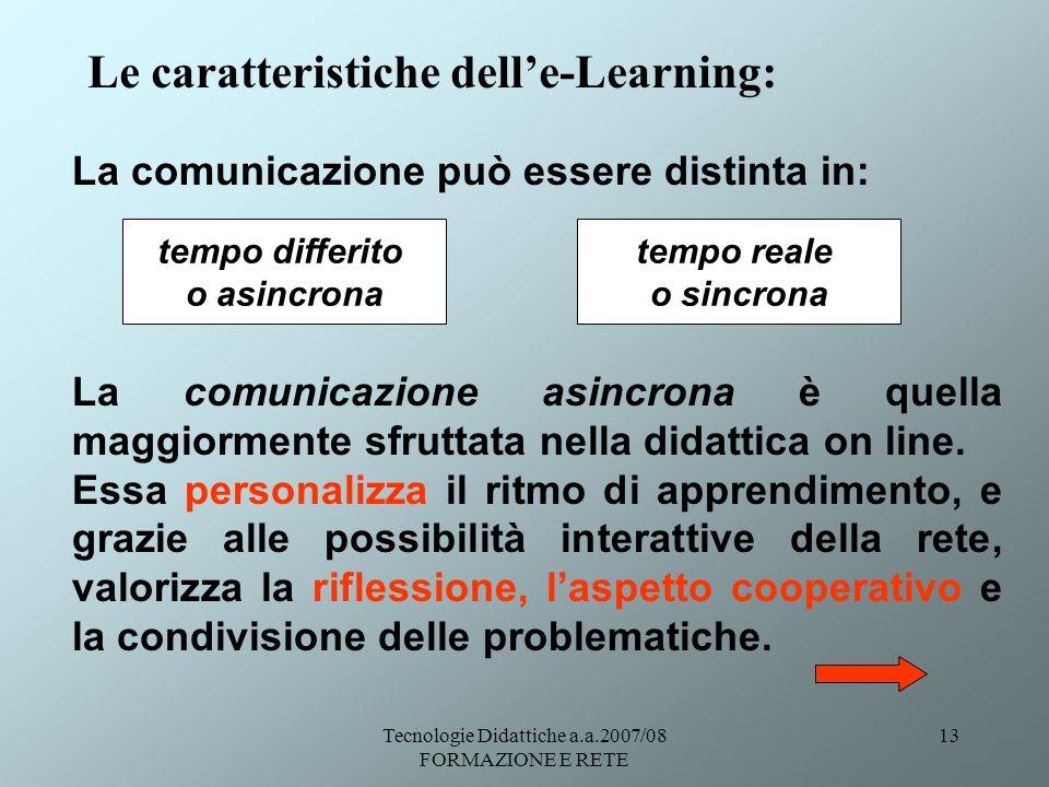 Tecnologie Didattiche a.a.2007/08 FORMAZIONE E RETE 13 Le caratteristiche delle-Learning: La comunicazione può essere distinta in: La comunicazione as