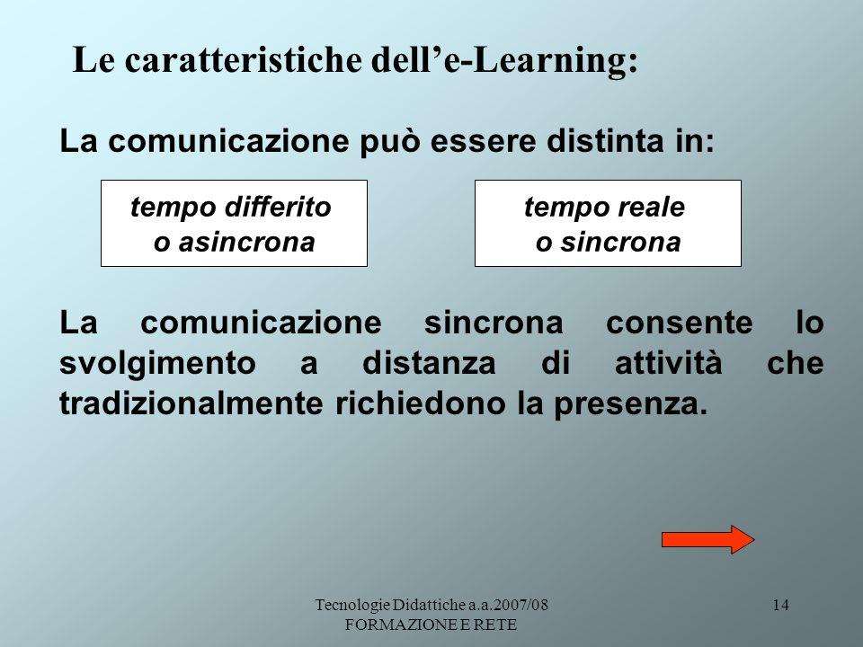 Tecnologie Didattiche a.a.2007/08 FORMAZIONE E RETE 14 Le caratteristiche delle-Learning: La comunicazione può essere distinta in: La comunicazione si