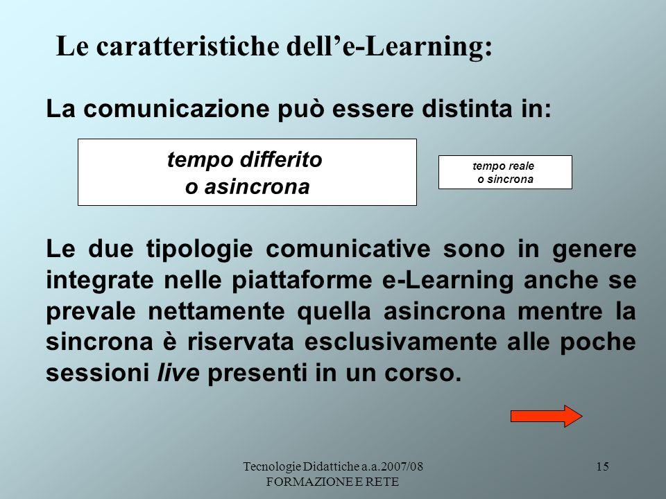 Tecnologie Didattiche a.a.2007/08 FORMAZIONE E RETE 15 Le caratteristiche delle-Learning: La comunicazione può essere distinta in: Le due tipologie co