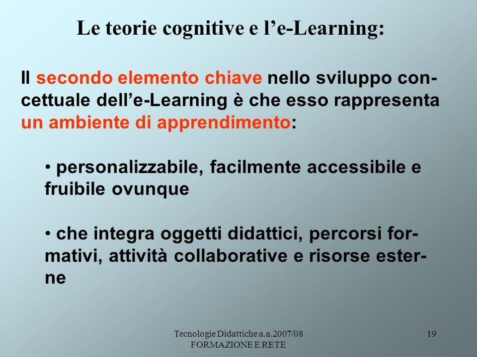 Tecnologie Didattiche a.a.2007/08 FORMAZIONE E RETE 19 Il secondo elemento chiave nello sviluppo con- cettuale delle-Learning è che esso rappresenta u