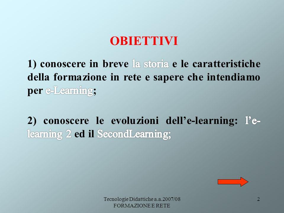 Tecnologie Didattiche a.a.2007/08 FORMAZIONE E RETE 13 Le caratteristiche delle-Learning: La comunicazione può essere distinta in: La comunicazione asincrona è quella maggiormente sfruttata nella didattica on line.