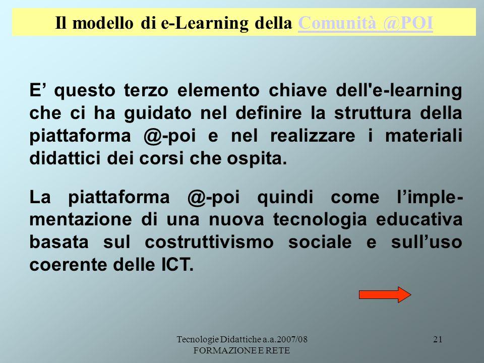 Tecnologie Didattiche a.a.2007/08 FORMAZIONE E RETE 21 Il modello di e-Learning della Comunità @POIComunità @POI E questo terzo elemento chiave dell'e