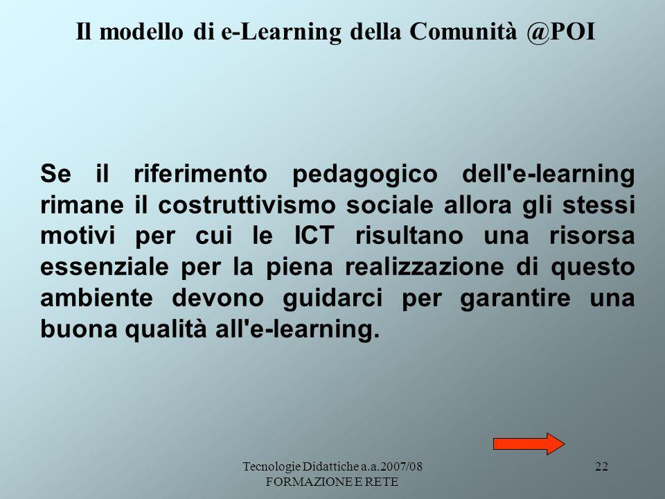 Tecnologie Didattiche a.a.2007/08 FORMAZIONE E RETE 22 Se il riferimento pedagogico dell'e-learning rimane il costruttivismo sociale allora gli stessi